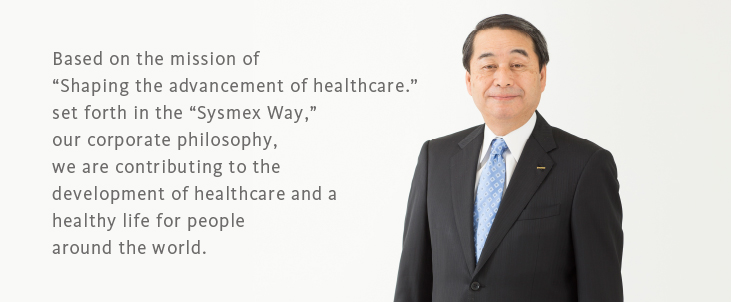 "Based on the mission of ""Shaping the advancement of healthcare."" set forth in the ""Sysmex Way,"" our corporate philosophy, we are contributing to the development of healthcare and a healthy life for people around the world."